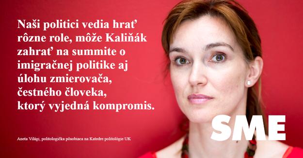 Aneta Világi: Naši politici vedia hrať rôzne role, môže Kaliňák zahrať na summite o imigračnej politike aj úlohu zmierovača, čestného človeka, ktorý vyjedná kompromis.