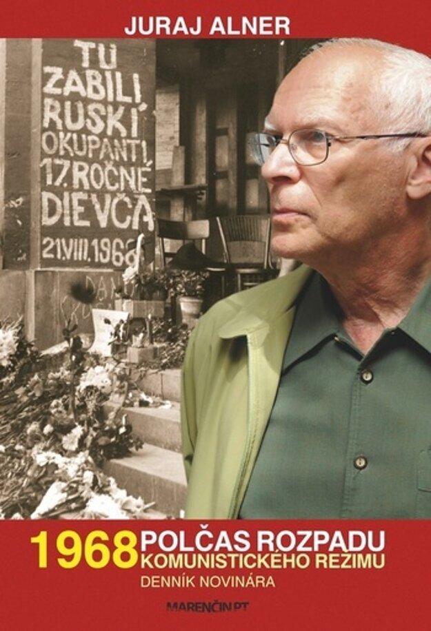 Juraj Alner: 1968 - polčas rozpadu komunistického režimu. Denník novinára (Marenčin 2017)