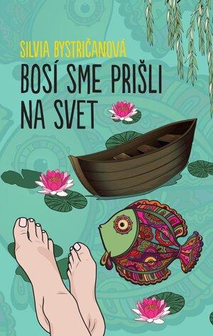 Silvia Bystričanová: Bosí sme prišli na svet (Slovart 2018)