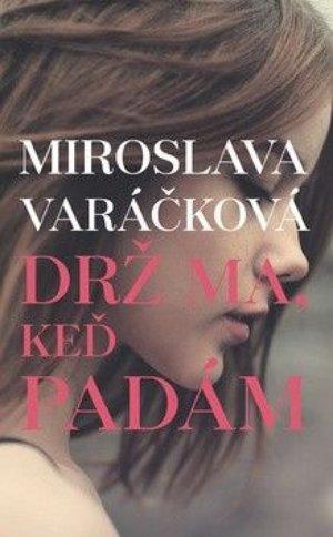 Miroslava Varáčková: Drž ma, keď padám (Slovart 2017)