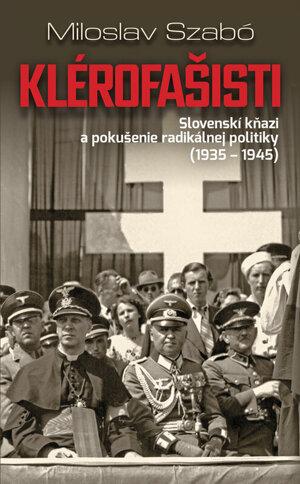 Miloslav Szabó: Klérofašisti. Slovenskí kňazi a pokušenie radikálnej politiky 1935 - 1945 (Slovart 2019)