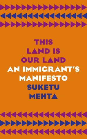 Suketu Mehta: This Land is Our Land. An Immigrant's Manifesto (Jonathan Cape 2019)